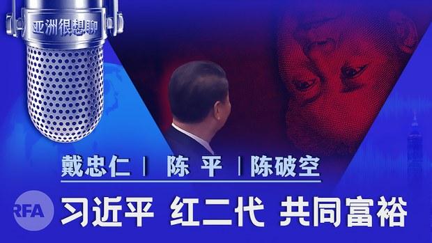 习近平 红二代 共同富裕(戴忠仁/陈平/陈破空)| 亚洲很想聊